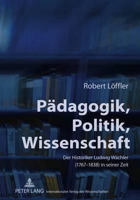 Paedagogik, Politik, Wissenschaft: Der Historiker Ludwig Wachler (1767-1838) in Seiner Zeit