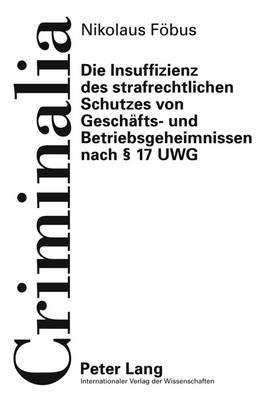 Die Insuffizienz Des Strafrechtlichen Schutzes Von Geschaefts- Und Betriebsgeheimnissen Nach 17 Uwg