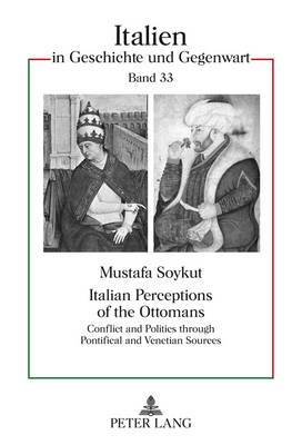 Italian Perceptions of the Ottomans: Conflict and Politics through Pontifical and Venetian Sources