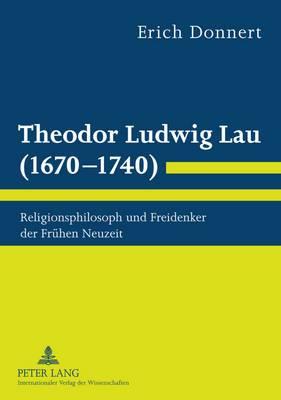 Theodor Ludwig Lau (1670-1740): Religionsphilosoph Und Freidenker Der Fruehen Neuzeit