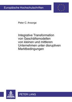 Integrative Transformation Von Geschaeftsmodellen Von Kleinen Und Mittleren Unternehmen Unter Disruptiven Marktbedingungen