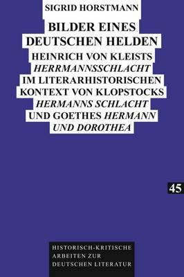 Bilder Eines Deutschen Helden: Heinrich Von Kleists  Herrmannsschlacht  Im Literarhistorischen Kontext Von Klopstocks  Hermanns Schlacht  Und Goethes  Hermann Und Dorothea
