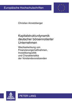 Kapitalstrukturdynamik Deutscher Boersennotierter Unternehmen: Wechselwirkung Von Finanzierungsmassnahmen, Investitionspolitik Und Charakteristika Der Vorstandsvorsitzenden