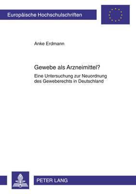 Gewebe ALS Arzneimittel?: Eine Untersuchung Zur Neuordnung Des Geweberechts in Deutschland