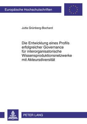 Die Entwicklung Eines Profils Erfolgreicher Governance Fuer Interorganisatorische Wissensproduktionsnetzwerke Mit Akteursdiversitaet: Eine Theoretische Betrachtung Aus Sicht Des Wissensgovernanceansatzes