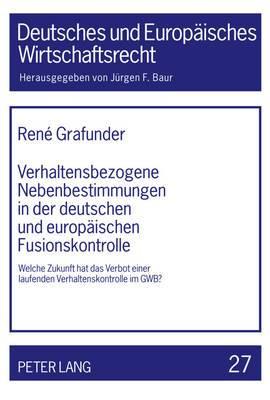 Verhaltensbezogene Nebenbestimmungen in Der Deutschen Und Europaeischen Fusionskontrolle: Welche Zukunft Hat Das Verbot Einer Laufenden Verhaltenskontrolle Im Gwb?