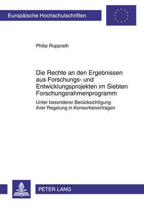 Die Rechte an Den Ergebnissen Aus Forschungs- Und Entwicklungsprojekten Im Siebten Forschungsrahmenprogramm: Unter Besonderer Beruecksichtigung Ihrer Regelung in Konsortialvertraegen
