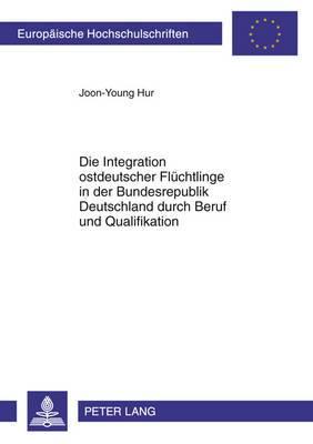 Die Integration Ostdeutscher Fluechtlinge in Der Bundesrepublik Deutschland Durch Beruf Und Qualifikation