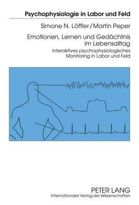 Emotionen, Lernen Und Gedaechtnis Im Lebensalltag: Interaktives Psychophysiologisches Monitoring in Labor Und Feld