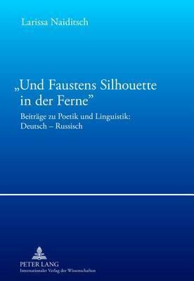 -Und Faustens Silhouette in Der Ferne-: Beitraege Zu Poetik Und Linguistik: Deutsch Russisch