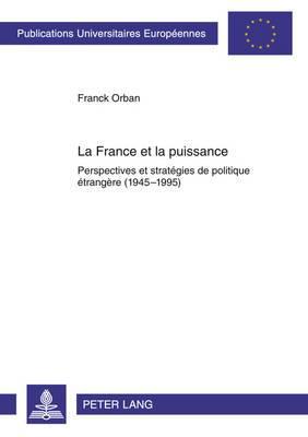La France Et La Puissance: Perspectives Et Strategies de Politique Etrangere (1945-1995)