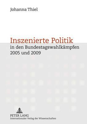 Inszenierte Politik in Den Bundestagswahlkaempfen 2005 Und 2009: Inszenierungsstrategien Von Politikern