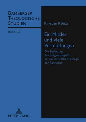 Ein Mittler Und Viele Vermittlungen: Die Bedeutung Des Religionsbegriffs Fuer Die Christliche Theologie Der Religionen