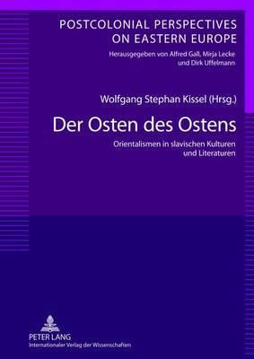 Der Osten Des Ostens: Orientalismen in Slavischen Kulturen Und Literaturen- Unter Mitarbeit Von Yvonne Poerzgen