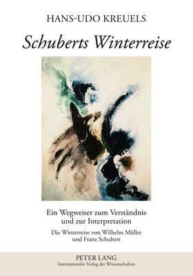 Schuberts Winterreise: Ein Wegweiser Zum Verstaendnis Und Zur Interpretation- Die Winterreise Von Wilhelm Mueller Und Franz Schubert