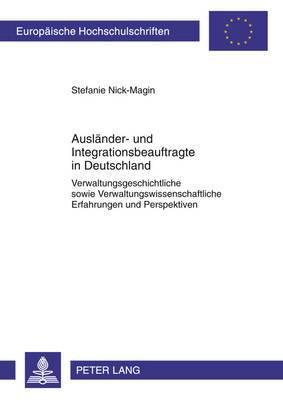 Auslaender- Und Integrationsbeauftragte in Deutschland: Verwaltungsgeschichtliche Sowie Verwaltungswissenschaftliche Erfahrungen Und Perspektiven