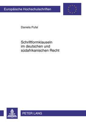 Schriftformklauseln Im Deutschen Und Suedafrikanischen Recht: Eine Rechtsvergleichende Untersuchung Der Unterschiedlichen Entwicklung Der Rechtsprechung Zur Wirksamkeit Und Durchsetzbarkeit Von Schriftformklauseln