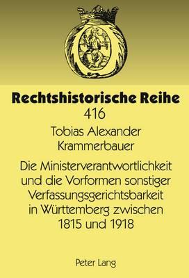 Die Ministerverantwortlichkeit Und Die Vorformen Sonstiger Verfassungsgerichtsbarkeit in Wuerttemberg Zwischen 1815 Und 1918