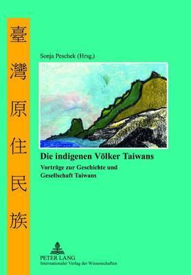 Die Indigenen Voelker Taiwans: Vortraege zur Geschichte und Gesellschaft Taiwans