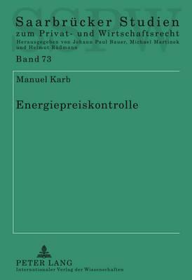 Energiepreiskontrolle: Eine Untersuchung Der Entgeltkontrolle Auf Den Verschiedenen Energiemaerkten Nach Energiewirtschaftsrecht, Deutschem Und Europaeischem Wettbewerbsbeschraenkungsrecht Und Allgemeinem Zivilrecht