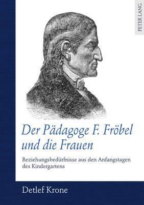 Der Paedagoge F. Froebel Und Die Frauen: Beziehungsbeduerfnisse Aus Den Anfangstagen Des Kindergartens