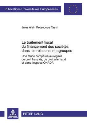 Le Traitement Fiscal Du Financement Des Societes Dans Les Relations Intragroupes: Une Etude Comparee Au Regard Du Droit Francais, Du Droit Allemand Et Dans L Espace Ohada