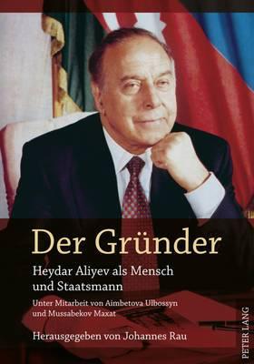 Der Grder Gruender: Heydar Aliyev ALS Mensch Und Staatsmann- Unter Mitarbeit Von Aimbetova Ulbossyn Und Mussabekov Maxat