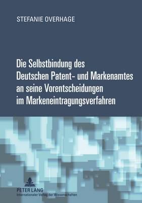 Die Selbstbindung Des Deutschen Patent- Und Markenamtes an Seine Vorentscheidungen Im Markeneintragungsverfahren