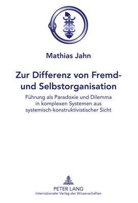 Zur Differenz Von Fremd- Und Selbstorganisation: Fuehrung ALS Paradoxie Und Dilemma in Komplexen Systemen Aus Systemisch-Konstruktivistischer Sicht