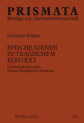 Epische Szenen in Tragischem Kontext: Untersuchung Zu Den Homer-Bezuegen Bei Aischylos