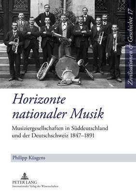 Horizonte Nationaler Musik: Musiziergesellschaften in Sueddeutschland Und Der Deutschschweiz 1847-1891
