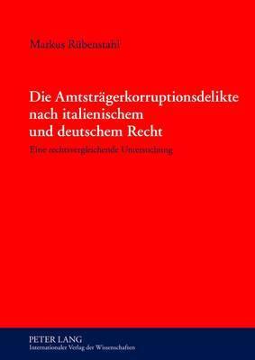 Die Amtstraegerkorruptionsdelikte Nach Italienischem Und Deutschem Recht: Eine Rechtsvergleichende Untersuchung
