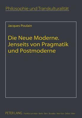 Die Neue Moderne- Jenseits Von Pragmatik Und Postmoderne: Aus Dem Franzoesischen Uebersetzt Von Elfie Poulain