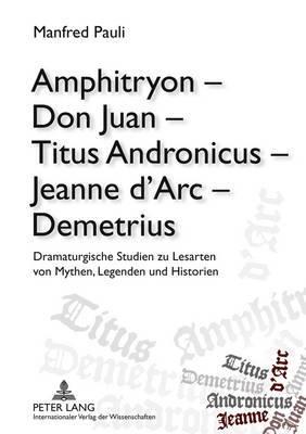 Amphitryon Don Juan Titus Andronicus Jeanne D ARC Demetrius: Dramaturgische Studien Zu Lesarten Von Mythen, Legenden Und Historien