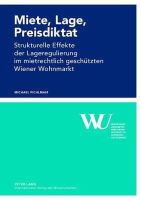 Miete, Lage, Preisdiktat: Strukturelle Effekte Der Lageregulierung Im Mietrechtlich Geschuetzten Wiener Wohnmarkt