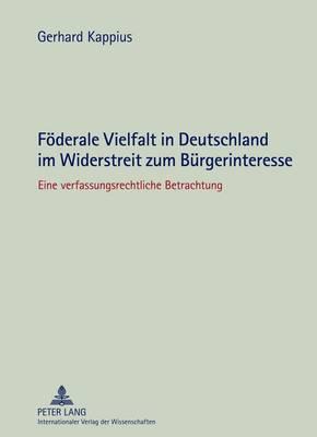 Foederale Vielfalt in Deutschland Im Widerstreit Zum Buergerinteresse: Eine Verfassungsrechtliche Betrachtung