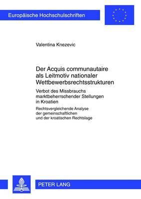 Der  acquis Communautaire  ALS Leitmotiv Nationaler Wettbewerbsrechtsstrukturen: Verbot Des Missbrauchs Marktbeherrschender Stellungen in Kroatien- Rechtsvergleichende Analyse Der Gemeinschaftlichen Und Der Kroatischen Rechtslage