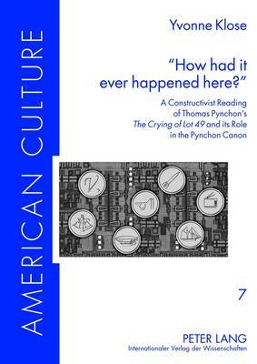 How had it ever happened here? : A Constructivist Reading of Thomas Pynchon's  The Crying of Lot 49  and its Role in the Pynchon Canon