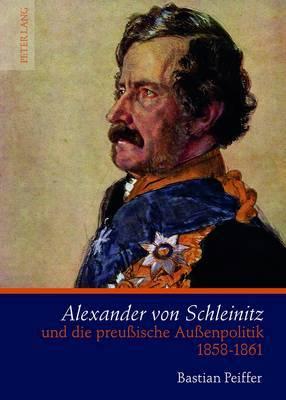 Alexander Von Schleinitz Und Die Preussische Aussenpolitik 1858-1861