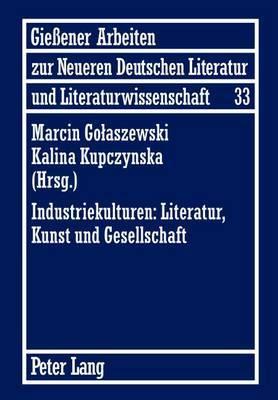 Industriekulturen: Literatur, Kunst Und Gesellschaft: Unter Mitwirkung Von Agnieszka Miksza