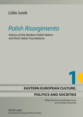 Polish Risorgimento : Visions of the Modern Polish Nation and their Italian Foundations