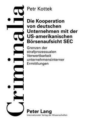 Die Kooperation Von Deutschen Unternehmen Mit Der Us-Amerikanischen Boersenaufsicht SEC: Grenzen Der Strafprozessualen Verwertbarkeit Unternehmensinterner Ermittlungen