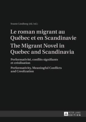 Le roman migrant au Quebec et en Scandinavie- The Migrant Novel in Quebec and Scandinavia: Performativite, conflits signifiants et creolisation- Performativity, Meaningful Conflicts and Creolization