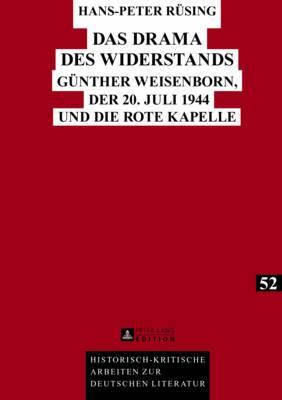 Das Drama Des Widerstands: Guenther Weisenborn, Der 20. Juli 1944 Und Die Rote Kapelle