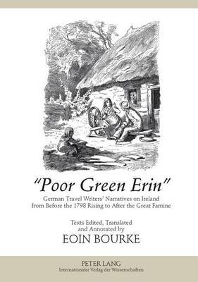 Poor Green Erin : German Travel Writers' Narratives on Ireland from Before the 1798 Rising to After the Great Famine- Texts Edited, Translated and Annotated by Eoin Bourke
