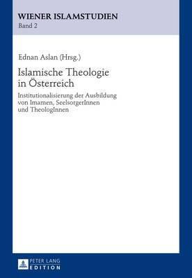 Islamische Theologie in Oesterreich: Institutionalisierung Der Ausbildung Von Imamen, Seelsorgerinnen Und Theologinnen