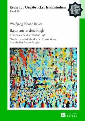 Bausteine Des  fiqh: Kernbereiche Der   uṣūl Al-Fiqh-  Quellen Und Methodik Der Ergruendung Islamischer Beurteilungen