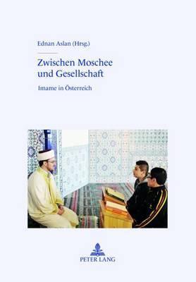 Zwischen Moschee Und Gesellschaft: Imame in Oesterreich