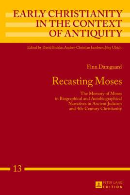 Recasting Moses: The Memory of Moses in Biographical and Autobiographical Narratives in Ancient Judaism and 4th-Century Christianity