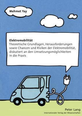Elektromobilitaet: Theoretische Grundlagen, Herausforderungen Sowie Chancen Und Risiken Der Elektromobilitaet, Diskutiert an Den Umsetzungsmoeglichkeiten in Die Praxis